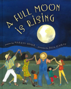 A Full Moon is Rising, by Marilyn Singer and Julia Cairns.